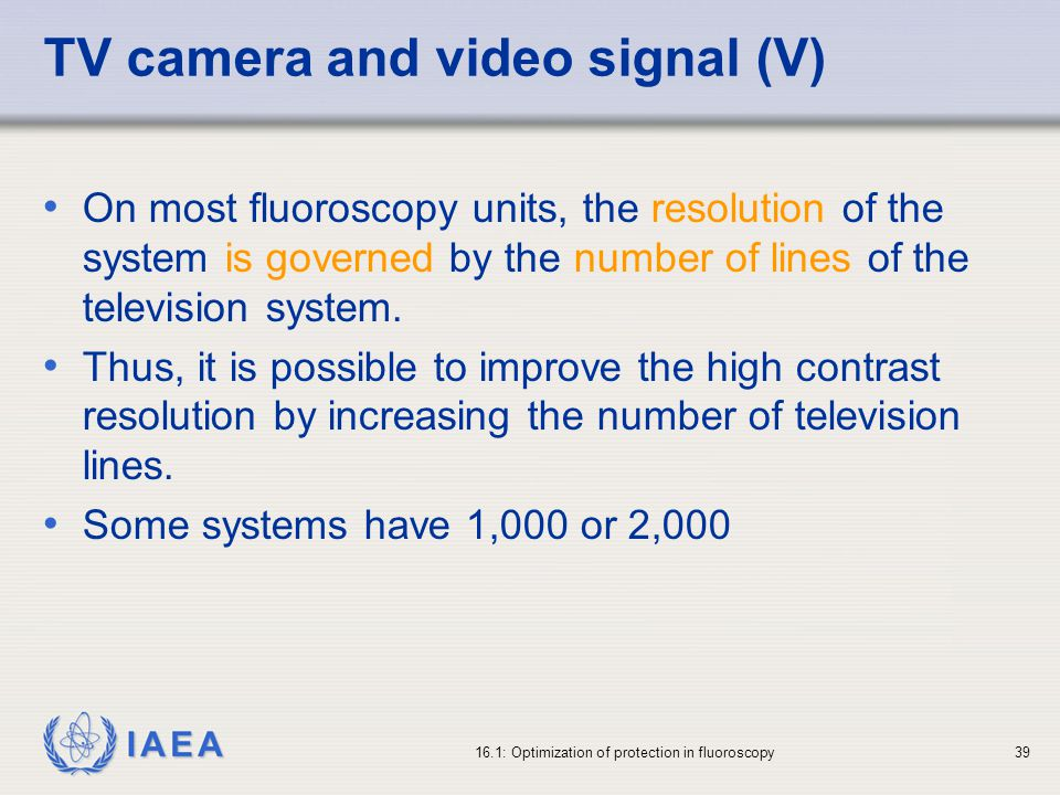 IAEA 16.1: Optimization of protection in fluoroscopy39 TV camera and video signal (V) On most fluoroscopy units, the resolution of the system is governed by the number of lines of the television system.