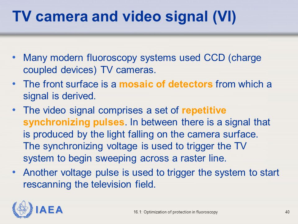 IAEA 16.1: Optimization of protection in fluoroscopy40 TV camera and video signal (VI) Many modern fluoroscopy systems used CCD (charge coupled devices) TV cameras.