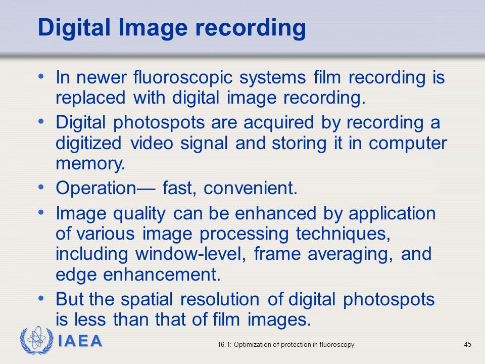 IAEA 16.1: Optimization of protection in fluoroscopy45 Digital Image recording In newer fluoroscopic systems film recording is replaced with digital image recording.