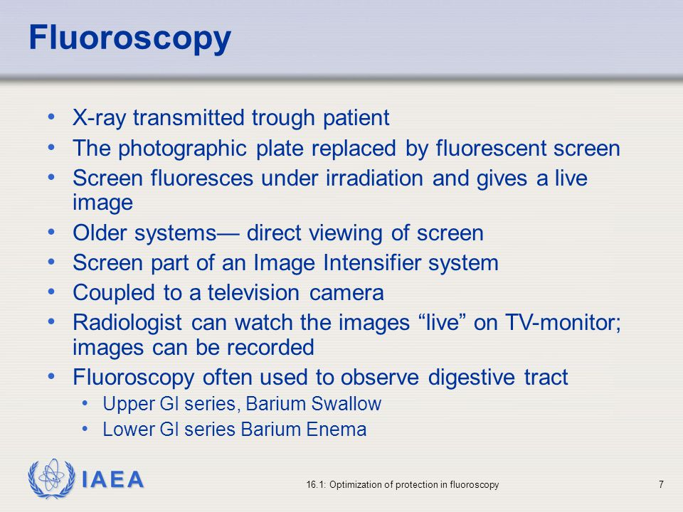 IAEA 16.1: Optimization of protection in fluoroscopy7 X-ray transmitted trough patient The photographic plate replaced by fluorescent screen Screen fluoresces under irradiation and gives a live image Older systems direct viewing of screen Screen part of an Image Intensifier system Coupled to a television camera Radiologist can watch the images live on TV-monitor; images can be recorded Fluoroscopy often used to observe digestive tract Upper GI series, Barium Swallow Lower GI series Barium Enema Fluoroscopy