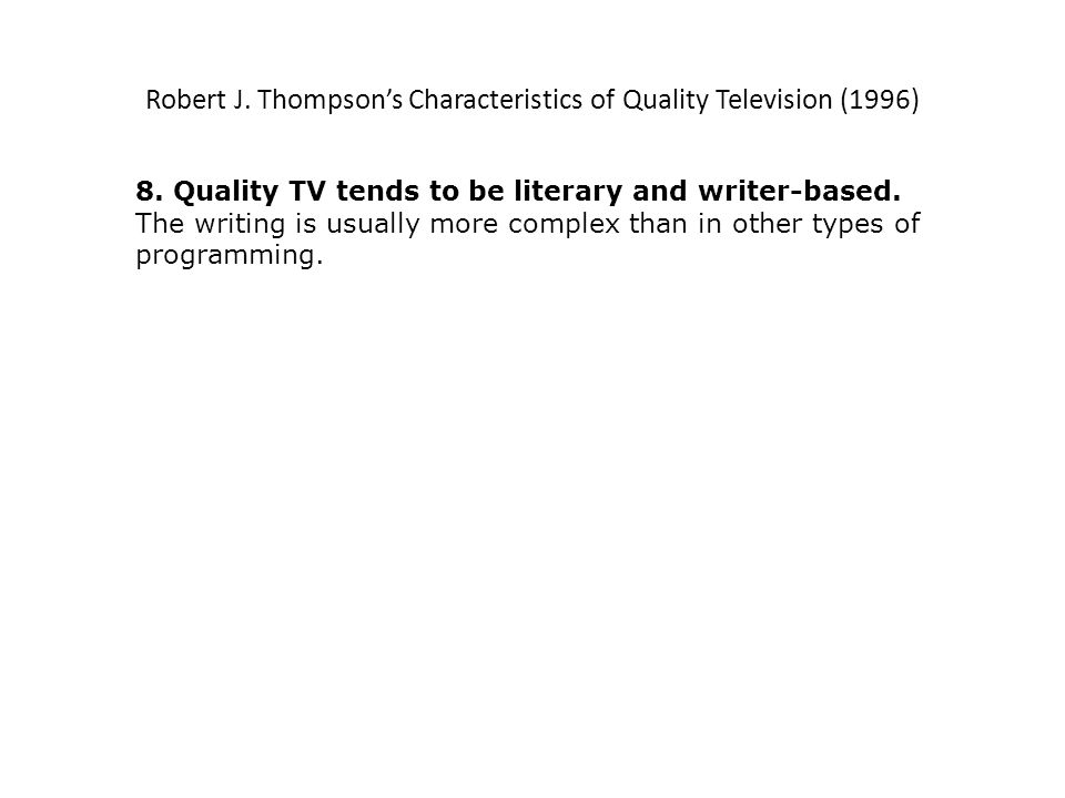 Robert J. Thompsons Characteristics of Quality Television (1996) 8. Quality TV tends to be literary and writer-based. The writing is usually more comp