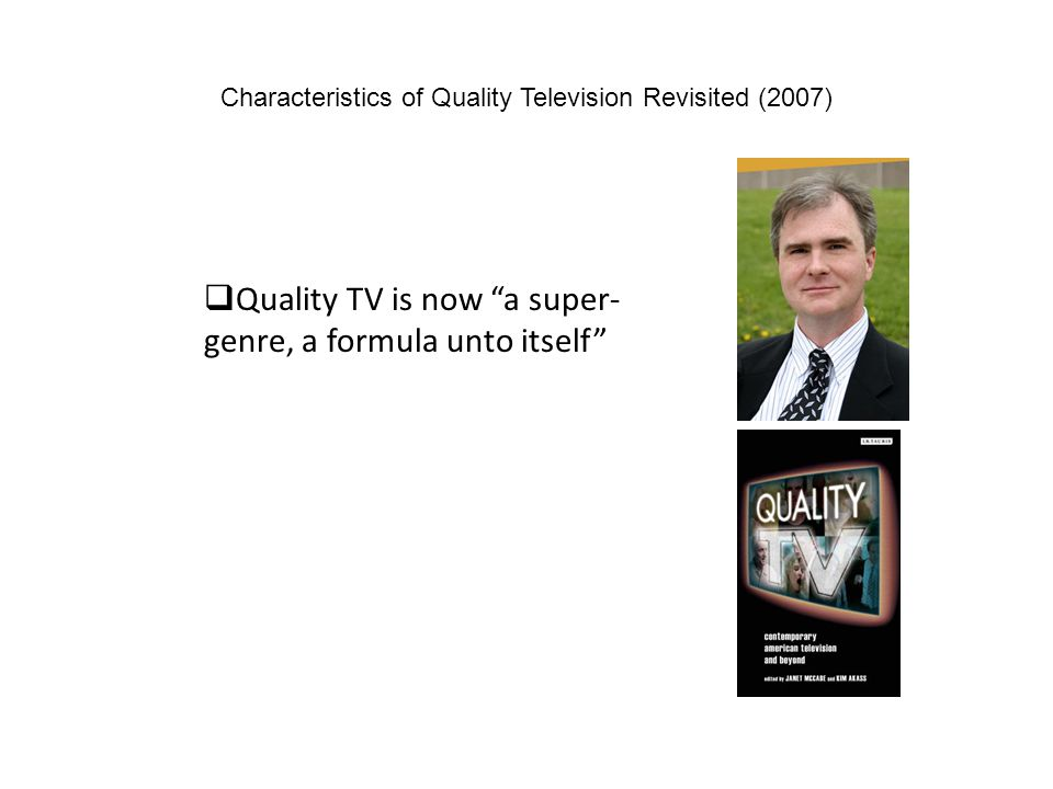 Characteristics of Quality Television Revisited (2007) Quality TV is now a super- genre, a formula unto itself