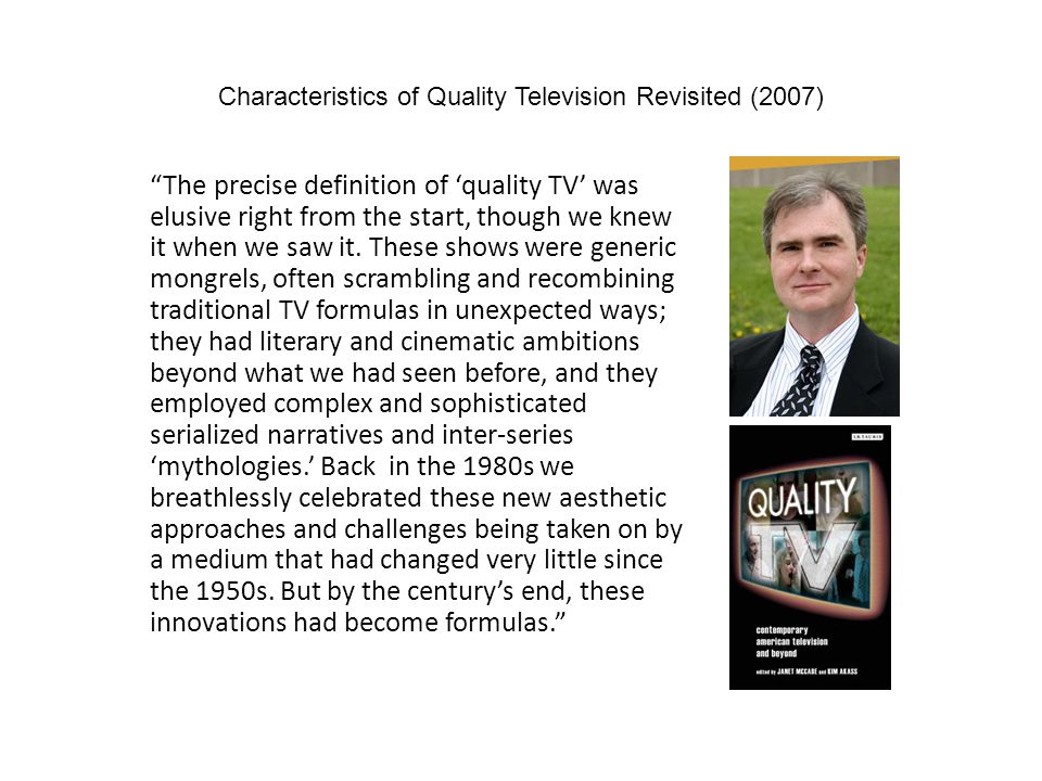 Characteristics of Quality Television Revisited (2007) The precise definition of quality TV was elusive right from the start, though we knew it when w