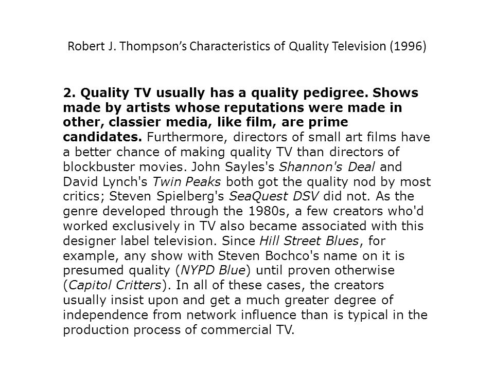 Robert J. Thompsons Characteristics of Quality Television (1996) 2. Quality TV usually has a quality pedigree. Shows made by artists whose reputations