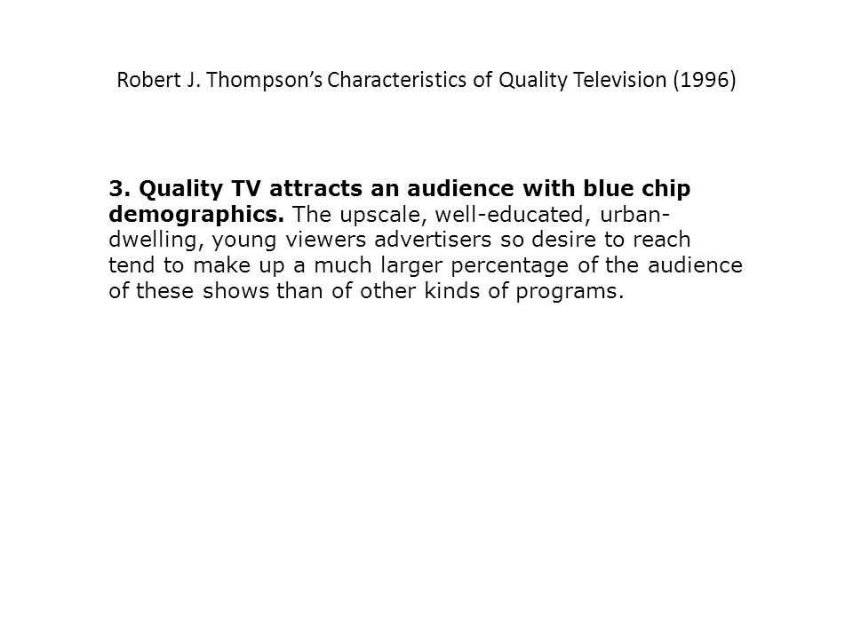 Robert J. Thompsons Characteristics of Quality Television (1996) 3. Quality TV attracts an audience with blue chip demographics. The upscale, well-edu