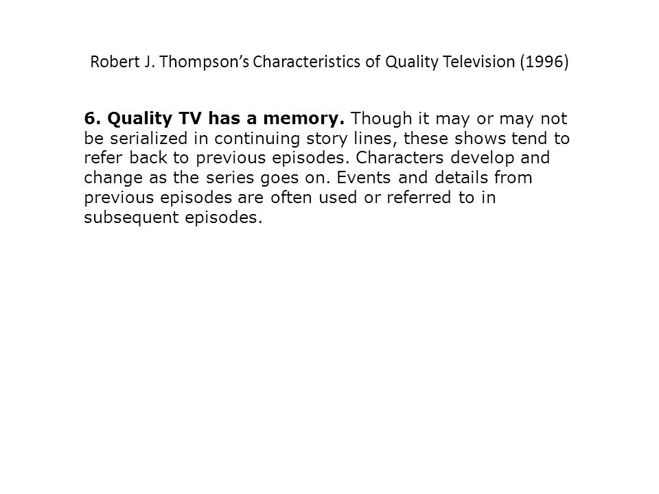 Characteristics of Quality Television Revisited (2007) Quality TV is now part of a massive repackaging strategy across generic lines, a retooling comparable to the switchover to colour three decades earlier.