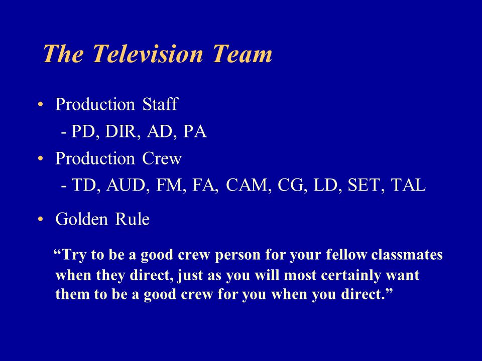 The Television Team Production Staff - PD, DIR, AD, PA Production Crew - TD, AUD, FM, FA, CAM, CG, LD, SET, TAL Golden Rule Try to be a good crew pers