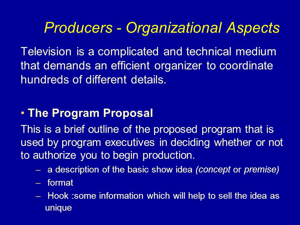Producers - Organizational Aspects Television is a complicated and technical medium that demands an efficient organizer to coordinate hundreds of diff