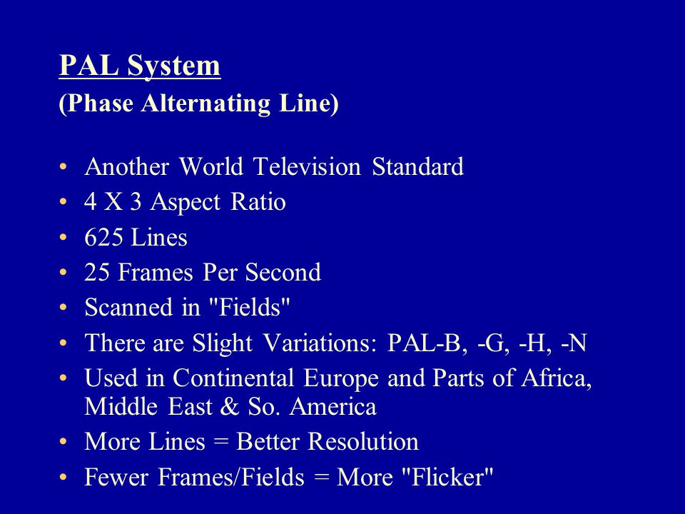 PAL System (Phase Alternating Line) Another World Television Standard 4 X 3 Aspect Ratio 625 Lines 25 Frames Per Second Scanned in