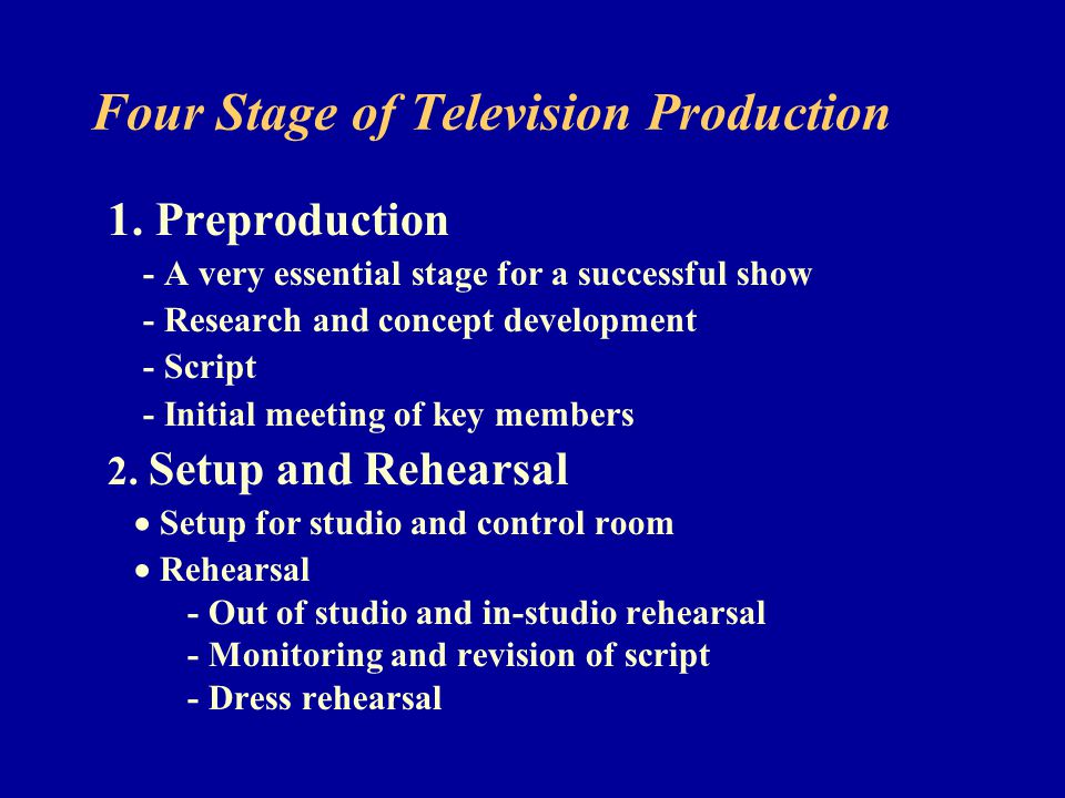 Four Stage of Television Production 1. Preproduction - A very essential stage for a successful show - Research and concept development - Script - Init
