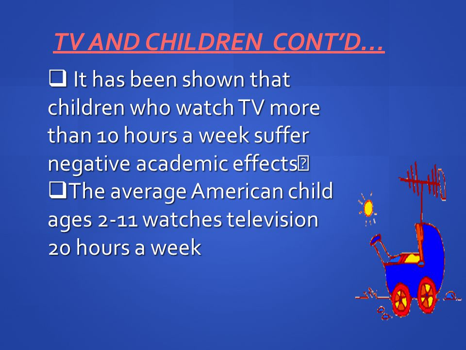 It has been shown that children who watch TV more than 10 hours a week suffer negative academic effects It has been shown that children who watch TV more than 10 hours a week suffer negative academic effects The average American child ages 2-11 watches television 20 hours a week The average American child ages 2-11 watches television 20 hours a week TV AND CHILDREN CONTD…
