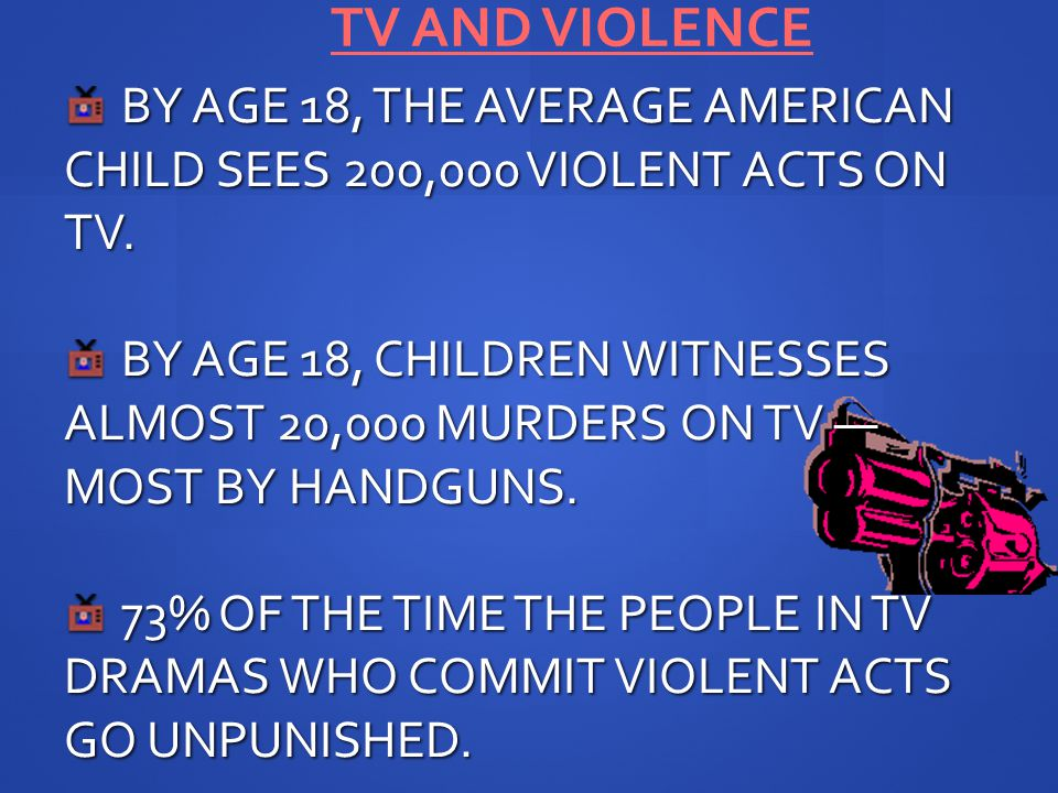 TV AND VIOLENCE BY AGE 18, THE AVERAGE AMERICAN CHILD SEES 200,000 VIOLENT ACTS ON TV.
