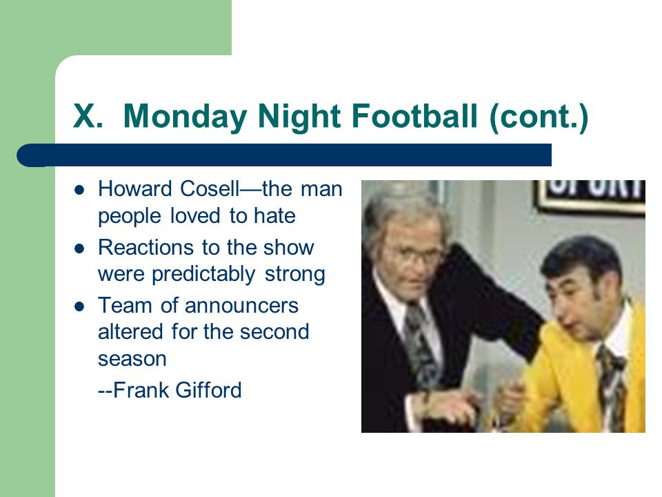 X. Monday Night Football (cont.) Howard Cosellthe man people loved to hate Reactions to the show were predictably strong Team of announcers altered fo