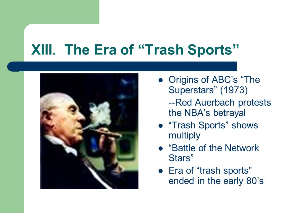 XIII. The Era of Trash Sports Origins of ABCs The Superstars (1973) --Red Auerbach protests the NBAs betrayal Trash Sports shows multiply Battle of th