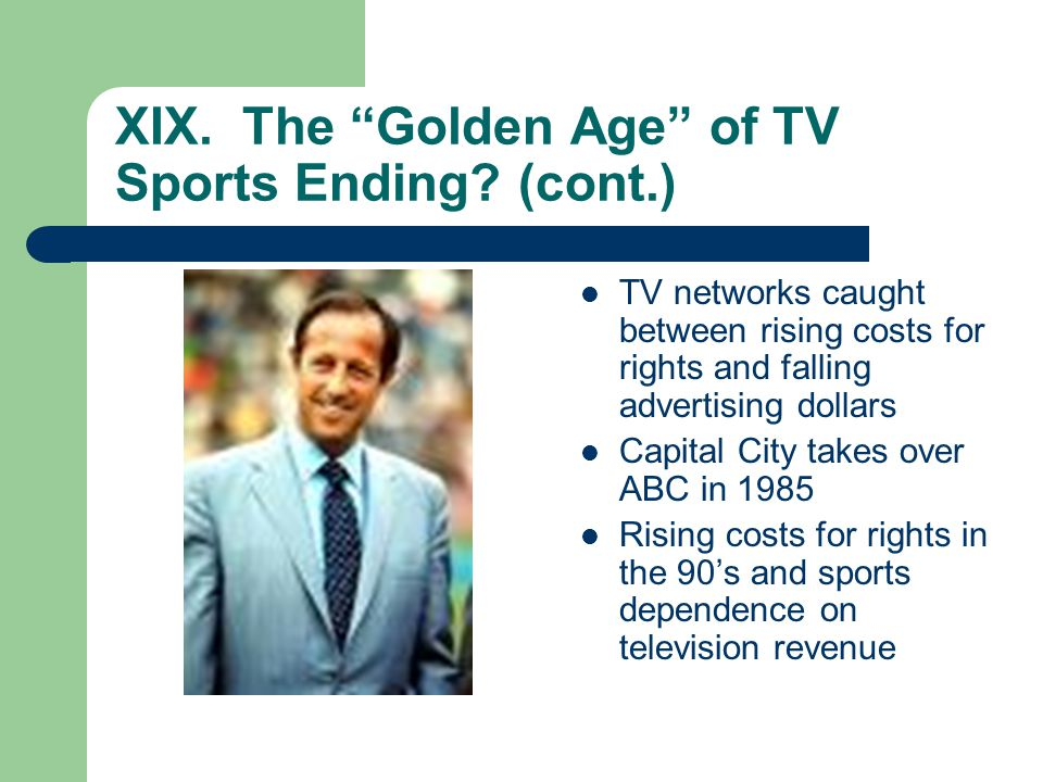 XIX. The Golden Age of TV Sports Ending? (cont.) TV networks caught between rising costs for rights and falling advertising dollars Capital City takes