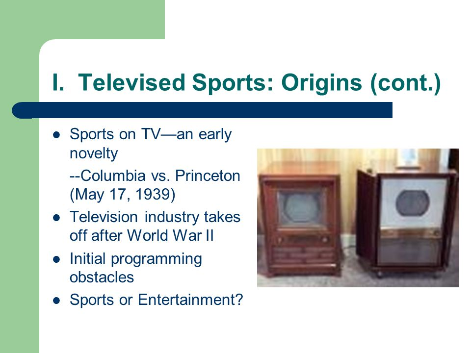 I. Televised Sports: Origins (cont.) Sports on TVan early novelty --Columbia vs. Princeton (May 17, 1939) Television industry takes off after World Wa