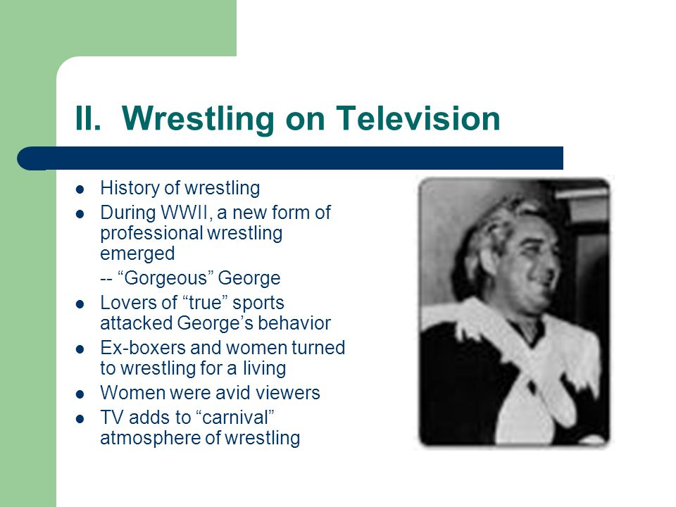 II. Wrestling on Television History of wrestling During WWII, a new form of professional wrestling emerged -- Gorgeous George Lovers of true sports at