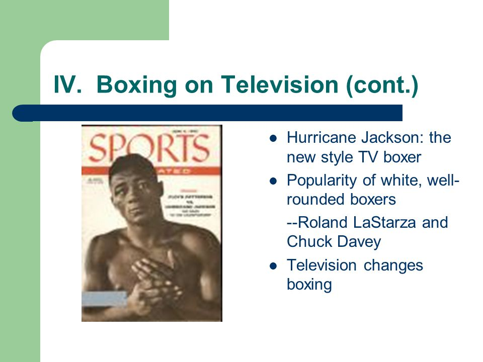 IV. Boxing on Television (cont.) Hurricane Jackson: the new style TV boxer Popularity of white, well- rounded boxers --Roland LaStarza and Chuck Davey