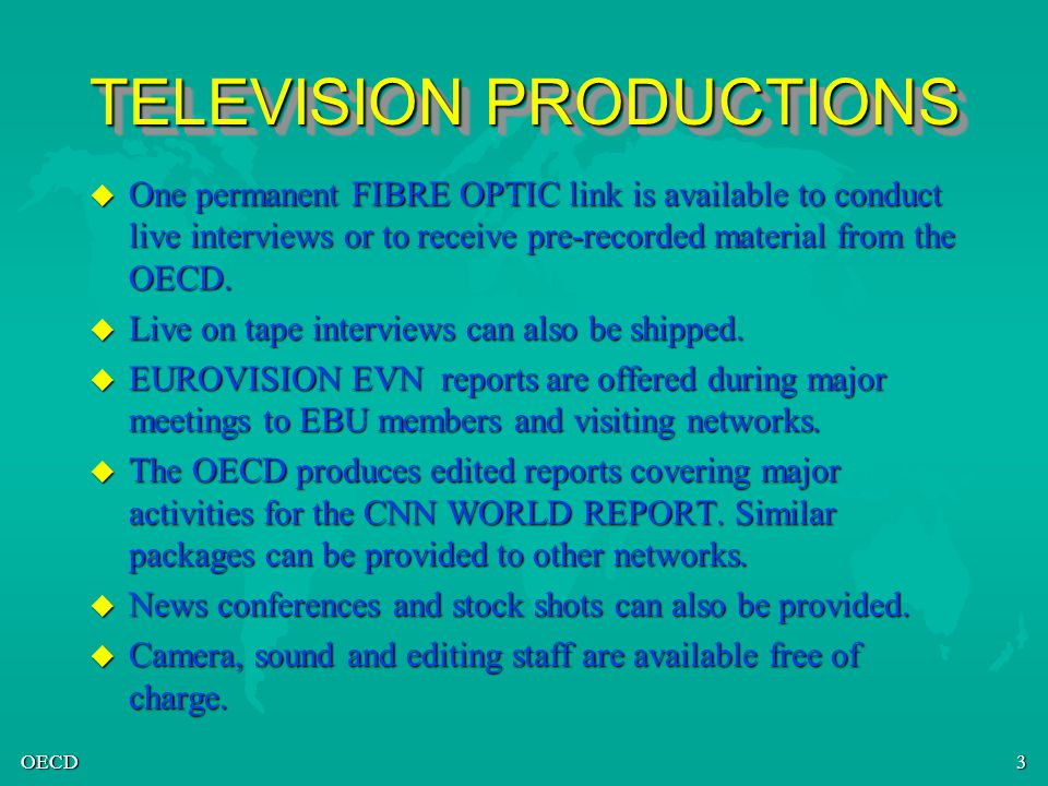 OECD3 TELEVISION PRODUCTIONS u One permanent FIBRE OPTIC link is available to conduct live interviews or to receive pre-recorded material from the OECD.