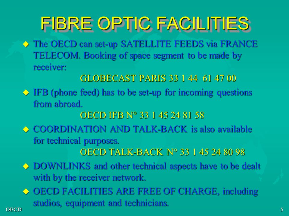 OECD5 FIBRE OPTIC FACILITIES u The OECD can set-up SATELLITE FEEDS via FRANCE TELECOM. Booking of space segment to be made by receiver: GLOBECAST PARI