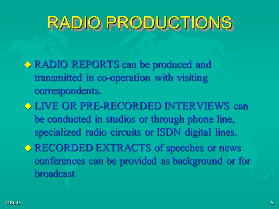 OECD6 RADIO PRODUCTIONS u RADIO REPORTS can be produced and transmitted in co-operation with visiting correspondents. u LIVE OR PRE-RECORDED INTERVIEW