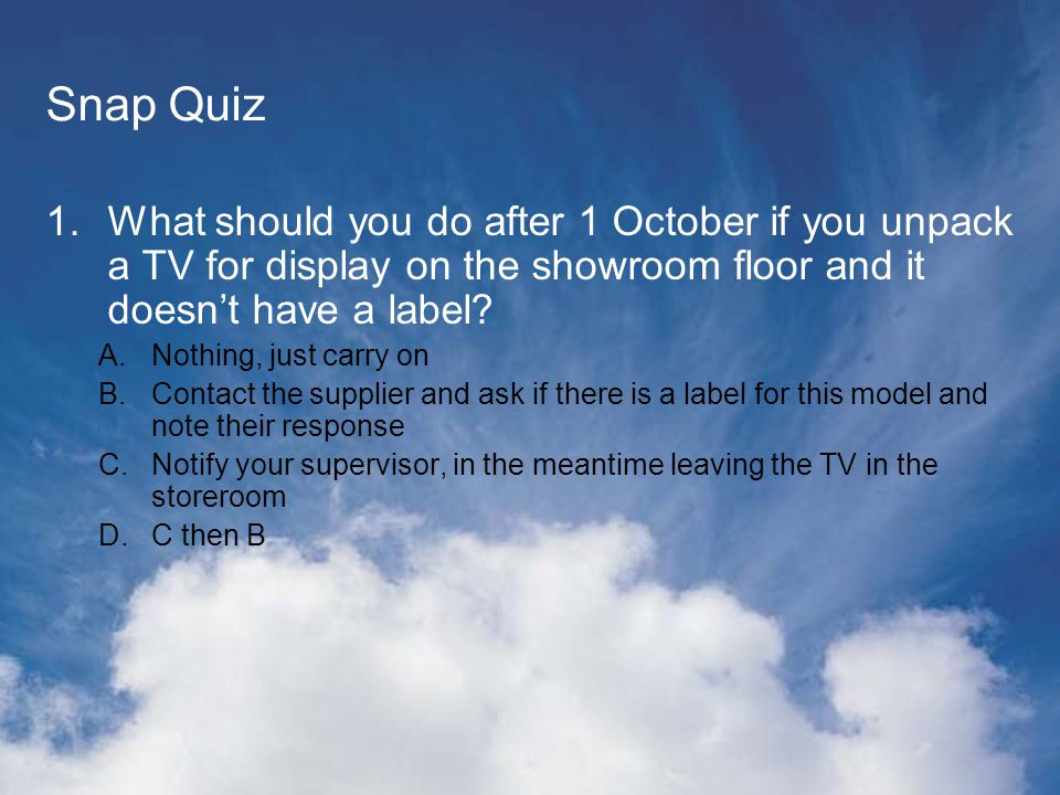 Snap Quiz 1.What should you do after 1 October if you unpack a TV for display on the showroom floor and it doesnt have a label.