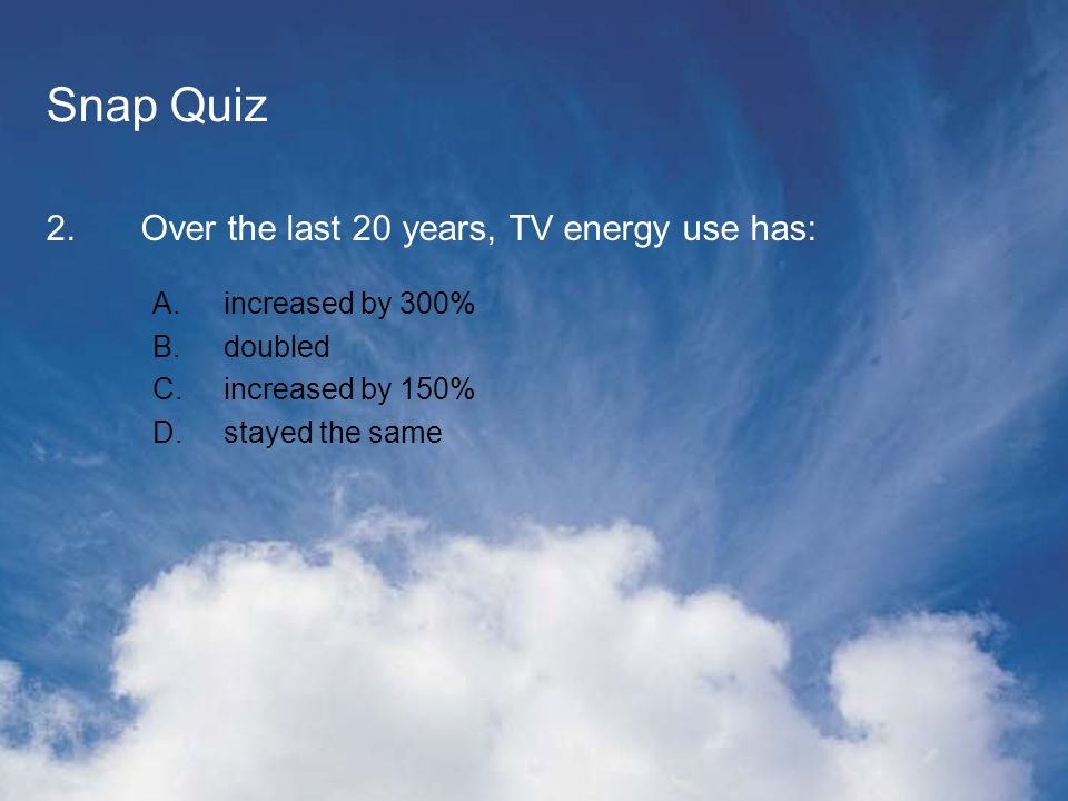 Snap Quiz 2.Over the last 20 years, TV energy use has: A.