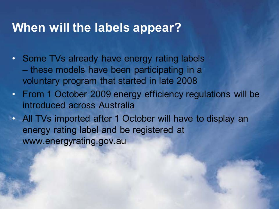 Managing the move to TV energy labels Regulations require that TVs imported after 1 October have a label attached when on display This means that you should check that: TVs on your showroom floor have labels TVs delivered to your store have labels If you find a TV without a label – notify your supervisor and ask your supplier to send some labels for that model ( Keep in mind that the television is permitted to be sold without a label IF it was imported prior to October.
