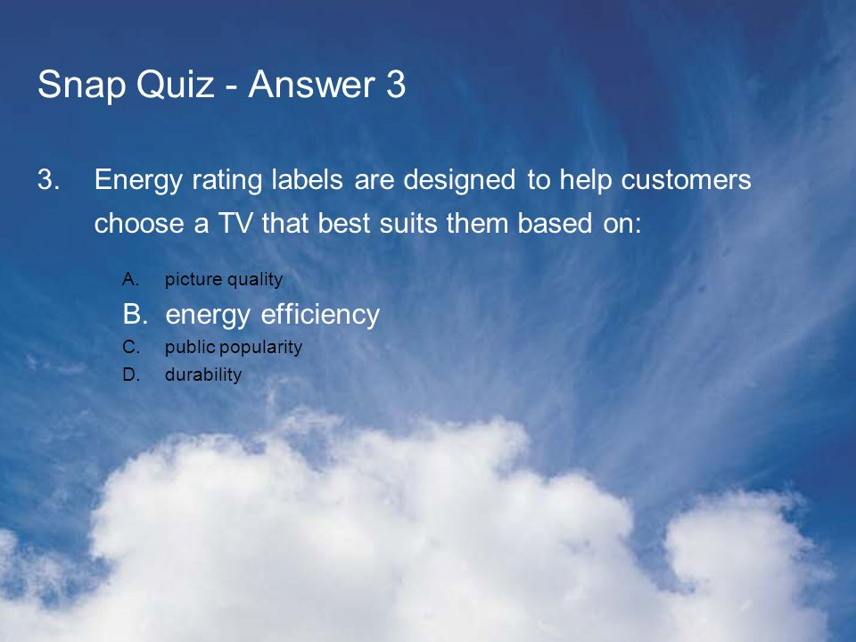 Snap Quiz - Answer 3 3.Energy rating labels are designed to help customers choose a TV that best suits them based on: A.