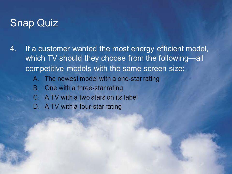 Snap Quiz 4.If a customer wanted the most energy efficient model, which TV should they choose from the followingall competitive models with the same screen size: A.