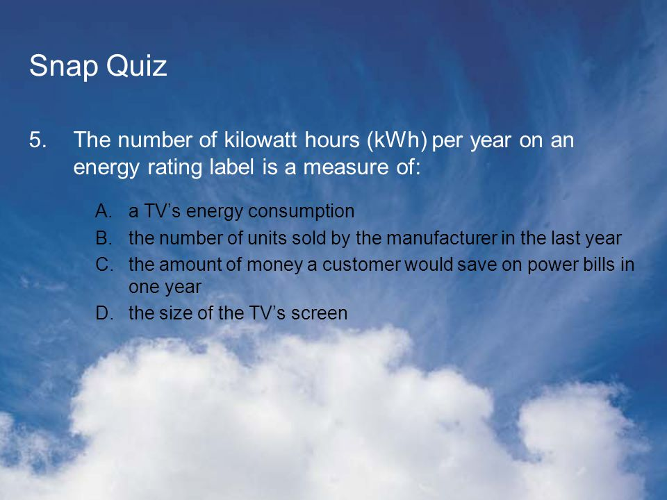 Snap Quiz 5.The number of kilowatt hours (kWh) per year on an energy rating label is a measure of: A.