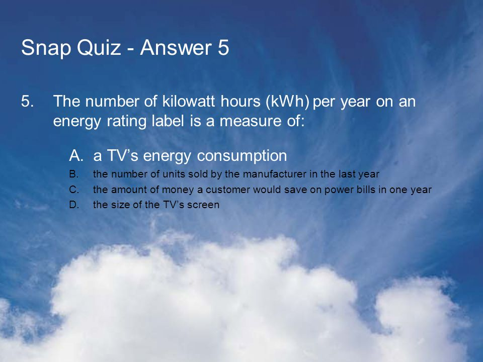 Snap Quiz - Answer 5 5.The number of kilowatt hours (kWh) per year on an energy rating label is a measure of: A.