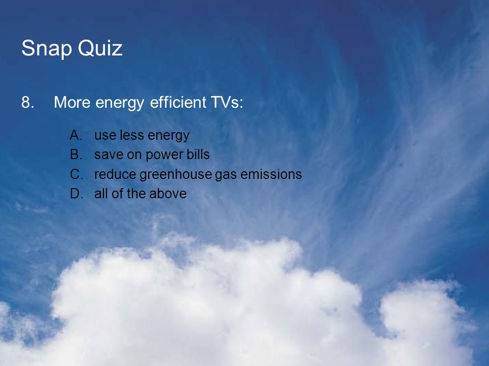 Snap Quiz 8.More energy efficient TVs: A. A.use less energy B.