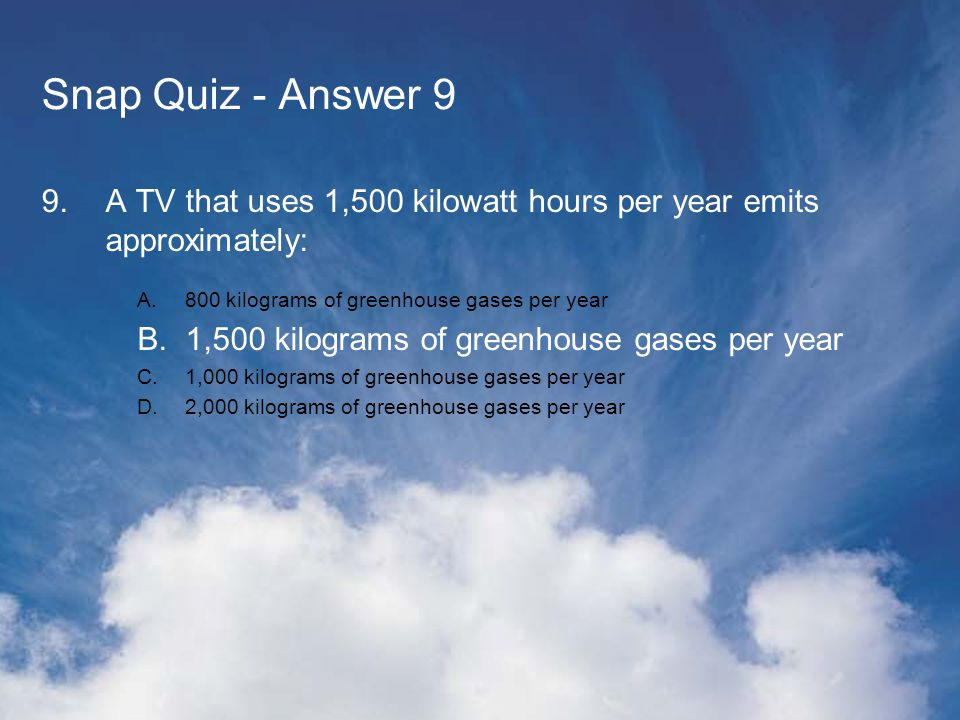 Snap Quiz - Answer 9 9.A TV that uses 1,500 kilowatt hours per year emits approximately: A.