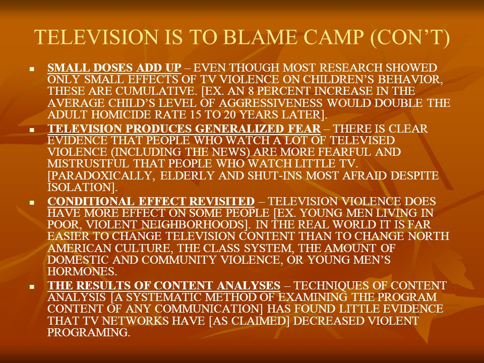TELEVISION IS TO BLAME CAMP (CONT) STUDIES ARE NOW MORE NATURALISTIC, LONGITUDINAL – INCREASINGLY, RESEARCH WAS NATUALISTIC AND LONGITUDINAL, FOLLOWING CHANGES OVER TIME [EX: INDEPENDENT RESEARCHERS CONDUCTION A 10-YEAR STUDY FOUND WE CAN PREDICT TEENAGE AGGRESSION FROM THE AMOUNT AND TYPE OF TELEVISION VIEWING A CHILD DID WHILE IN THE THIRD GRADE].