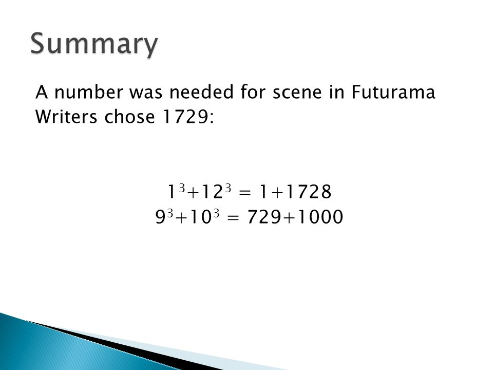 A number was needed for scene in Futurama Writers chose 1729: 1 3 +12 3 = 1+1728 9 3 +10 3 = 729+1000