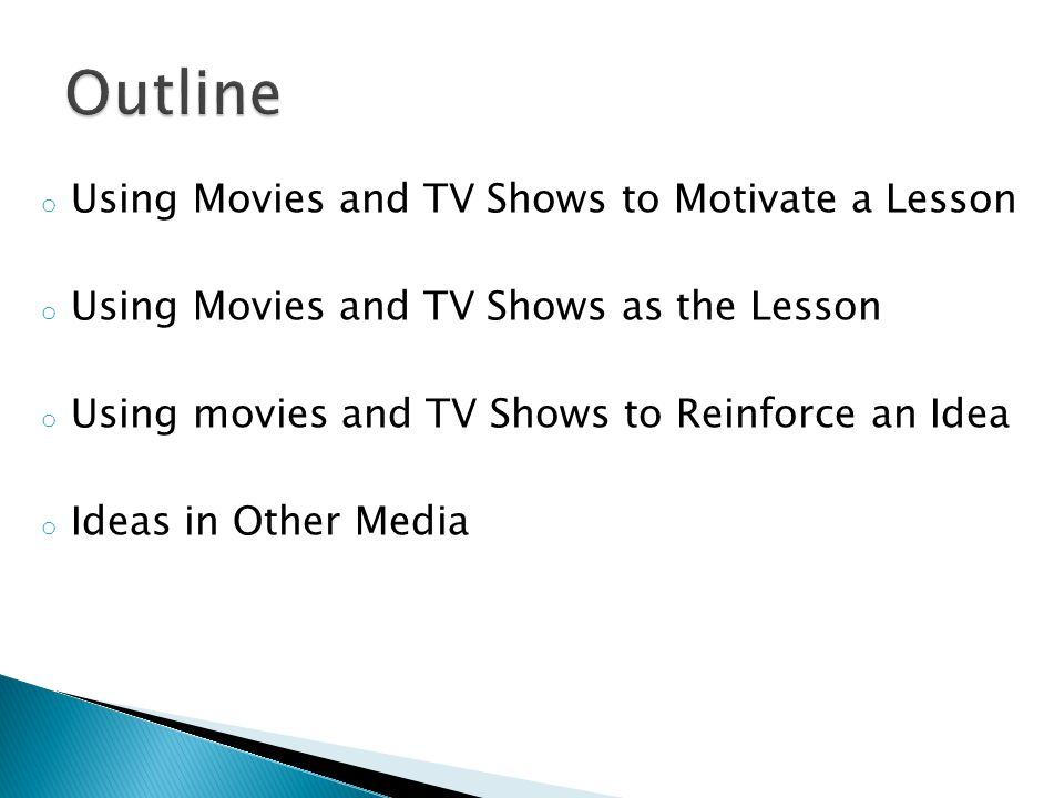 o Using Movies and TV Shows to Motivate a Lesson o Using Movies and TV Shows as the Lesson o Using movies and TV Shows to Reinforce an Idea o Ideas in