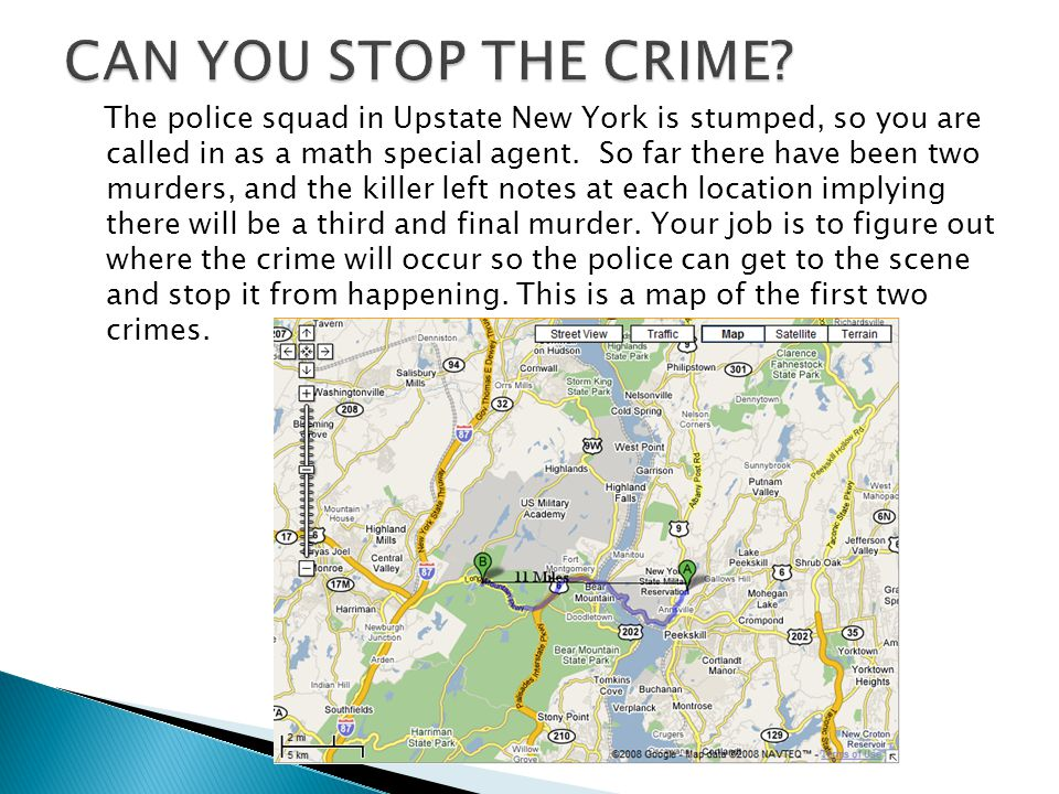 The police squad in Upstate New York is stumped, so you are called in as a math special agent. So far there have been two murders, and the killer left