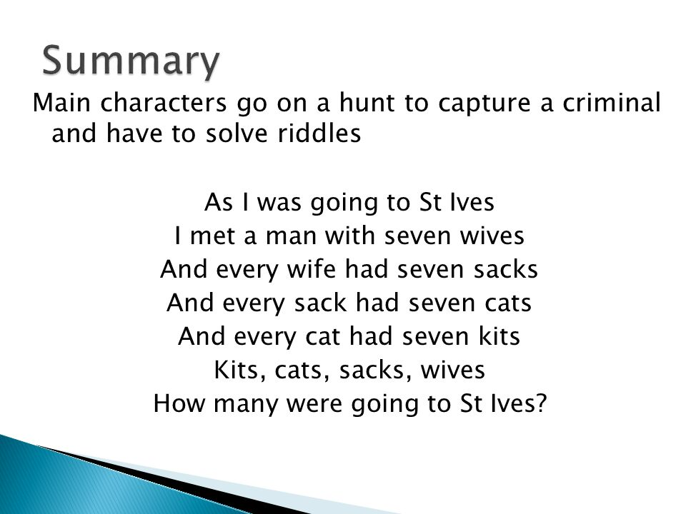 Main characters go on a hunt to capture a criminal and have to solve riddles As I was going to St Ives I met a man with seven wives And every wife had