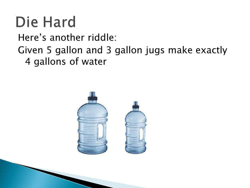 Heres another riddle: Given 5 gallon and 3 gallon jugs make exactly 4 gallons of water