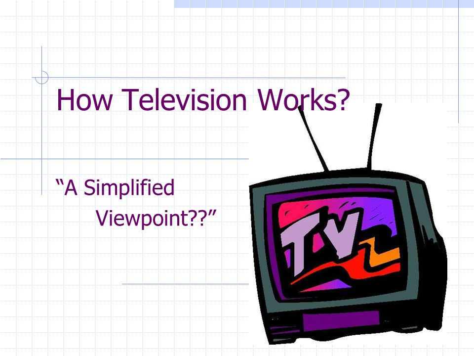 How Television Works? A Simplified Viewpoint??