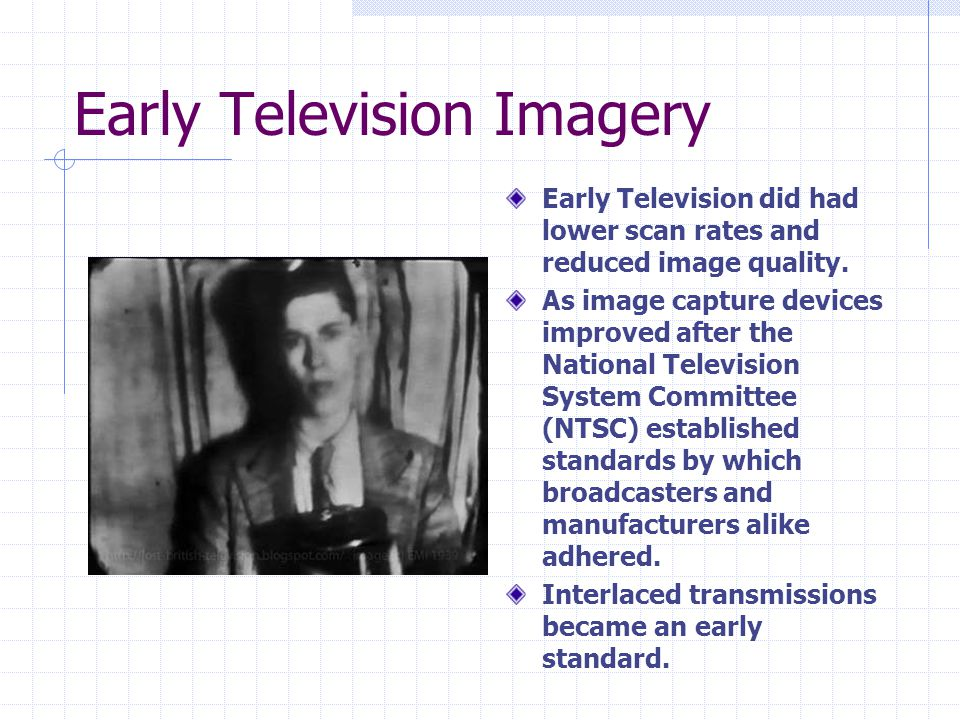 Early Television Imagery Early Television did had lower scan rates and reduced image quality. As image capture devices improved after the National Tel