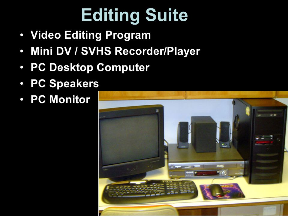 Editing Suite Video Editing Program Mini DV / SVHS Recorder/Player PC Desktop Computer PC Speakers PC Monitor