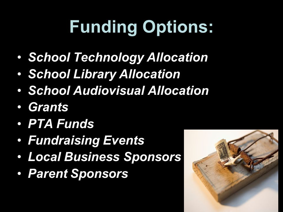 Funding Options: School Technology Allocation School Library Allocation School Audiovisual Allocation Grants PTA Funds Fundraising Events Local Business Sponsors Parent Sponsors