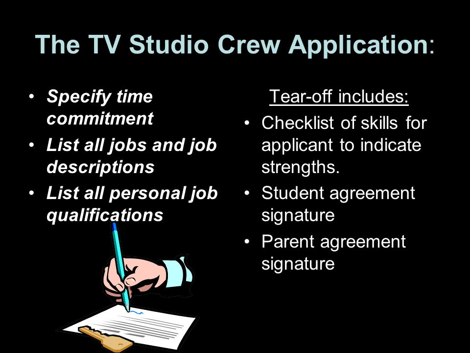 The TV Studio Crew Application: Specify time commitment List all jobs and job descriptions List all personal job qualifications Tear-off includes: Checklist of skills for applicant to indicate strengths.