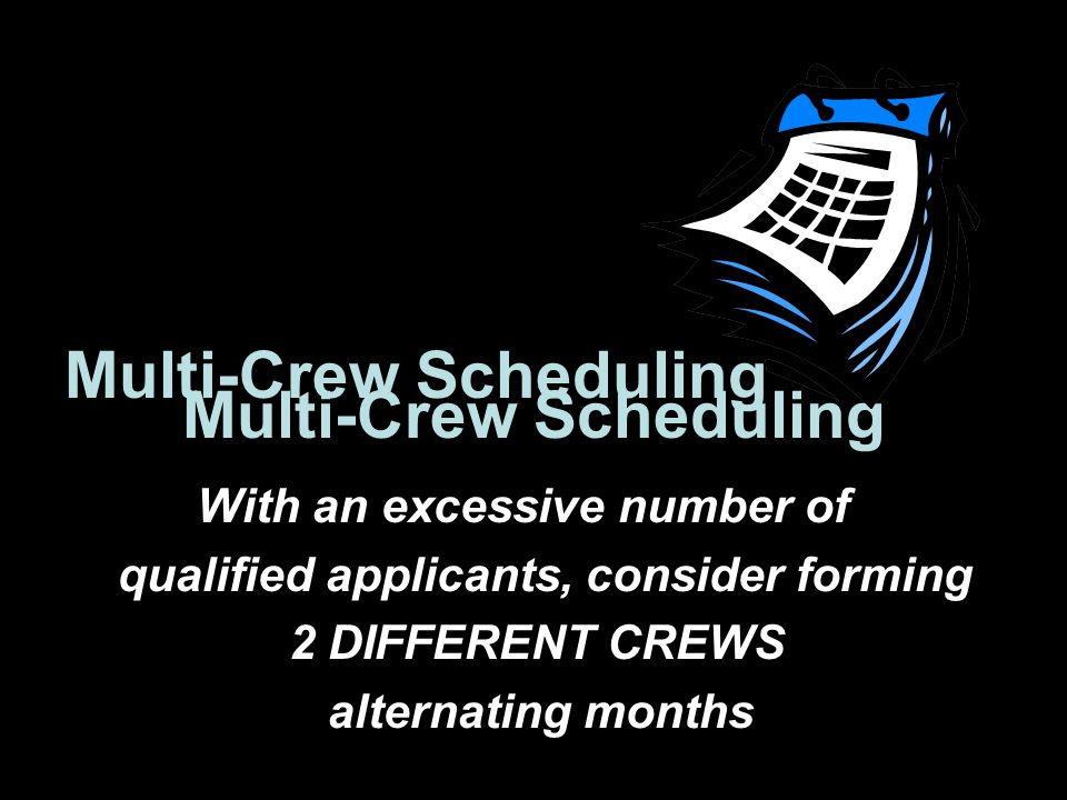 Multi-Crew Scheduling With an excessive number of qualified applicants, consider forming 2 DIFFERENT CREWS alternating months Multi-Crew Scheduling