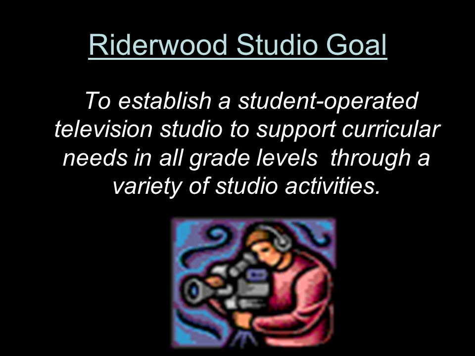 Riderwood Studio Goal To establish a student-operated television studio to support curricular needs in all grade levels through a variety of studio activities.