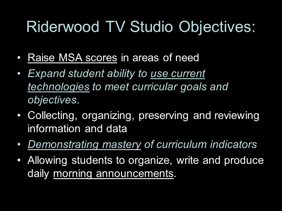 Riderwood TV Studio Objectives: Raise MSA scores in areas of need Expand student ability to use current technologies to meet curricular goals and objectives.