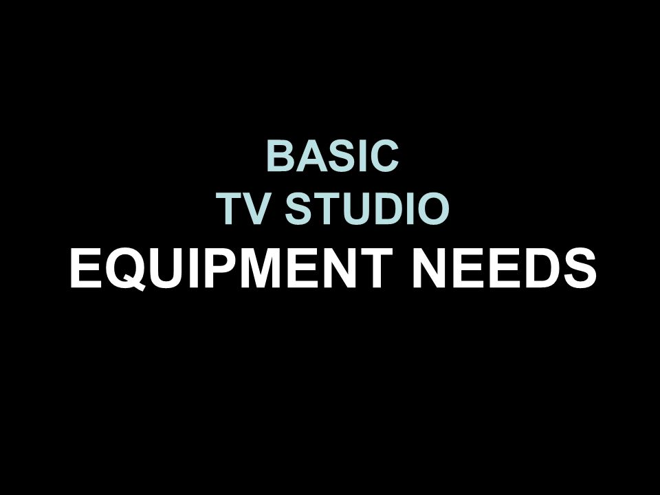 BASIC TV STUDIO EQUIPMENT NEEDS