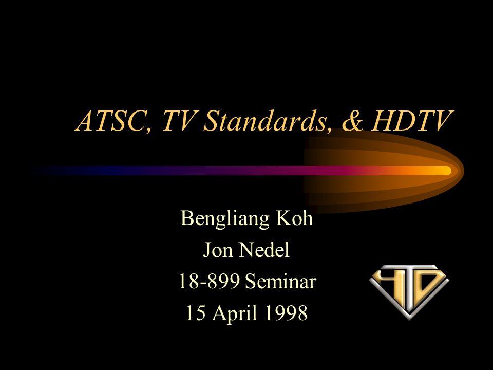 ATSC, TV Standards, & HDTV Bengliang Koh Jon Nedel 18-899 Seminar 15 April 1998